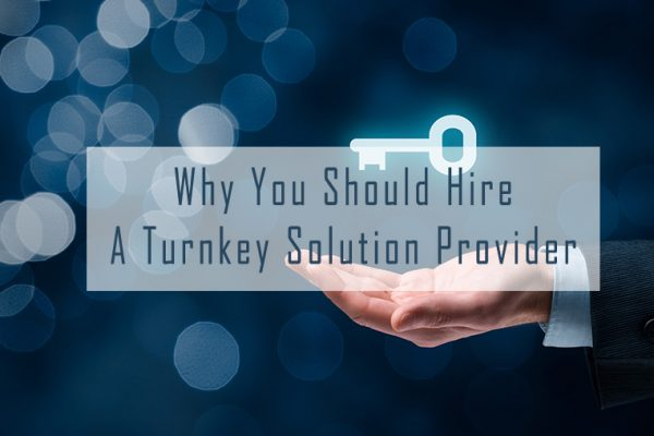 Why You Should Hire a Turnkey Solution Provider
